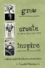 Grow Create Inspire: Crafting a Joyful Life of Beauty and Abundance Cover Image