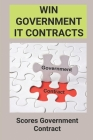 Win Government It Contracts: Scores Government Contract: Government Contracts In Business Cover Image