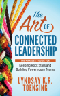 The Art of Connected Leadership: The Manager's Guide for Keeping Rock Stars and Building Powerhouse Teams Cover Image