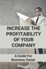 Increase The Profitability Of Your Company: A Guide For Business Owner: Simple Tactics To Increase Profitability Cover Image