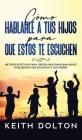 Cómo Hablarle a tus Hijos para que estos te Escuchen: Métodos Efectivos para Crecer Hijos Emocionalmente Inteligentes que Escuchan a sus Padres Cover Image
