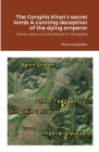 The Genghis Khan's secret tomb A cunning deception of the dying emperor: Seven years of adventures in Mongolia Cover Image