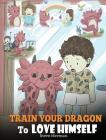 Train Your Dragon To Love Himself: A Dragon Book To Give Children Positive Affirmations. A Cute Children Story To Teach Kids To Love Who They Are Cover Image