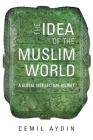 The Idea of the Muslim World: A Global Intellectual History Cover Image