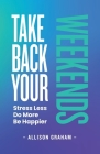 Take Back Your Weekends: Stress Less. Do More. Be Happier. Cover Image