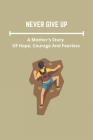 Never Give Up: A Mother's Story Of Hope, Courage And Fealess: True Stories Of Courage Cover Image