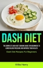 Dash Diet: The Complete Dash Diet Cooking Guide For Beginners To Lower Blood Pressure And Improve Your Health (Dash Diet Recipes Cover Image
