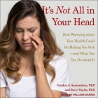 It's Not All in Your Head Lib/E: How Worrying about Your Health Could Be Making You Sick-And What You Can Do about It Cover Image