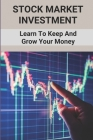 Stock Market Investment: Learn To Keep And Grow Your Money: Stocks And Shares Cover Image