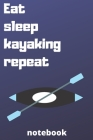 eat sleep kayaking repeat notebook: Gifts for kayaking player Cover Image