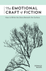 The Emotional Craft of Fiction: How to Write the Story Beneath the Surface Cover Image