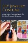 DIY Jewelry Costume: Amazingly Creative Ways To Design Costume Jewelry: Design Costume Jewelry Cover Image