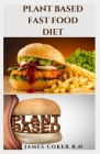 Plant Based Fast Food Diet: Delicious Plant Based Fast Food Recipes: Everything You Need To Know And Getting Started Cover Image