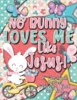 No Bunny Loves Me Like Jesus! Christian Easter Books for Kids: Easter Gifts for Kids Cover Image