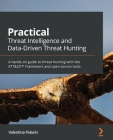 Practical Threat Intelligence and Data-Driven Threat Hunting: A hands-on guide to threat hunting with the ATT&CK(TM) Framework and open source tools Cover Image