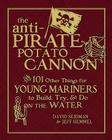 The Anti-Pirate Potato Cannon: And 101 Other Things for Young Mariners to Build, Try, and Do on the Water Cover Image