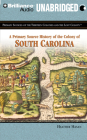 A Primary Source History of the Colony of South Carolina (Primary Sources of the Thirteen Colonies and the Lost Colony) Cover Image