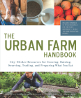 The Urban Farm Handbook: City-Slicker Resources for Growing, Raising, Sourcing, Trading, and Preparing What You Eat Cover Image