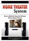Home Theater System: How to Build & Setup the Ultimate Home Theater System Cover Image