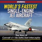 World's Fastest Single-Engine Jet Aircraft: The Story of Convair's F-106 Delta Dart Interceptor Cover Image