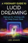 A Visionary Guide to Lucid Dreaming: Methods for Working with the Deep Dream State Cover Image
