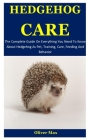 Hedgehog Care: The Complete Guide On Everything You Need To Know About Hedgehog As Pet, Training, Care, Feeding And Behavior Cover Image