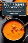 Soup Recipes Cookbook: Heavenly Tasty Soup Recipes With Simple Instructions (A Collection of Delicious Soup Recipes) Cover Image