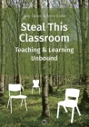 Steal This Classroom: Teaching and Learning Unbound Cover Image