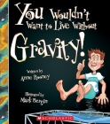 You Wouldn't Want to Live Without Gravity! (You Wouldn't Want to Live Without…) (You Wouldn't Want to Live Without...) Cover Image