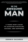Be the Awesome Man: A Young Man's Guide to Achieving Discipline, Success, and Happiness Cover Image