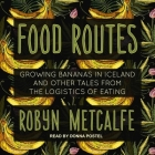 Food Routes Lib/E: Growing Bananas in Iceland and Other Tales from the Logistics of Eating Cover Image