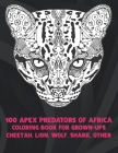 100 Apex Predators of Africa - Coloring Book for Grown-Ups - Cheetah, Lion, Wolf, Shark, other Cover Image