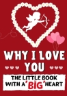 Why I Love You: The Little Book With A BIG Heart Perfect for Valentine's Day, Birthdays, Anniversaries, Mother's Day as a wedding gift Cover Image
