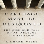 Carthage Must Be Destroyed Lib/E: The Rise and Fall of an Ancient Civilization Cover Image