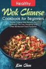Healthy Wok Chinese Cookbook for Beginners: Simple Chinese Wok Recipes for Stir-frying, Dim Sum, Steaming, and Other Restaurant Food Favorites Cover Image