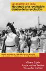 Las Mujeres En Cuba: Haciendo Una Revolución Dentro de la Revolución: de Santiago de Cuba Y El Ejército Rebelde a la Creación de la Federación de Muje Cover Image