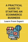 A Practical Guide To Starting An Ecommerce Business: Learn From Expert: Tips For Building Your First Computer Cover Image