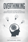 Overthinking: Simple Ways to Destroy Anxiety and Depression by Focusing Your Energies in Positive Thoughts, Good Vibes and Well-Bein Cover Image