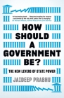 How Should a Government Be?: The New Levers of State Power Cover Image