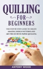 Quilling for Beginners: The step-by-step guide to create amazing design patterns and art pieces with paper quilling Cover Image