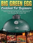 Big Green Egg Cookbook For Beginners: Delicious Recipes and Step by Step Directions to Enjoy Smoking with Ceramic Grill Cover Image