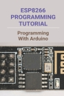 ESP8266 Programming Tutorial: Programming With Arduino: How To Program Esp8266 With Arduino Cover Image
