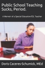 Public School Teaching Sucks, Period.: A Memoir of a Special Education/ESL Teacher Cover Image