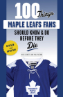 100 Things Maple Leafs Fans Should Know & Do Before They Die (100 Things...Fans Should Know) Cover Image