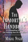 The Immortal's Handbook: A Compelling Guide For Getting Out of Life Alive Cover Image