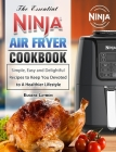 The Essential Ninja Air Fryer Cookbook: Simple, Easy and Delightful Recipes to Keep You Devoted to A Healthier Lifestyle Cover Image