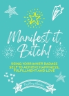Manifest It, Bitch!: Using Your Inner Badass Self to Achieve Happiness, Fulfillment, and Love Cover Image