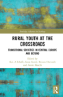 Rural Youth at the Crossroads: Transitional Societies in Central Europe and Beyond (Routledge Advances in Sociology) Cover Image