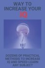 Way To Increase Your IQ: Dozens Of Practical Methods To Increase IQ And Speed-Learn Any Subject: Mental Techniques Cover Image