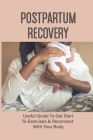Postpartum Recovery: Useful Guide To Get Start To Exercises & Reconnect With Your Body: Pregnancy & Childbirth Cover Image
